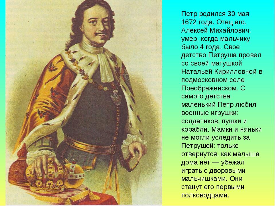 Петр родился 30 мая 1672 года. Отец его, Алексей Михайлович, умер, когда маль...