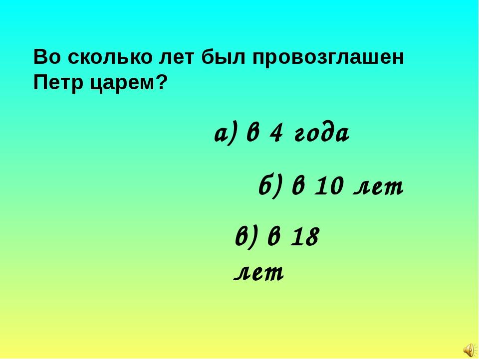 Во сколько лет был провозглашен Петр царем? а) в 4 года б) в 10 лет в) в 18 лет