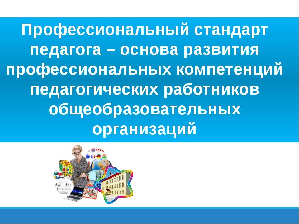 Профессиональный стандарт педагога – основа развития профессиональных компет...