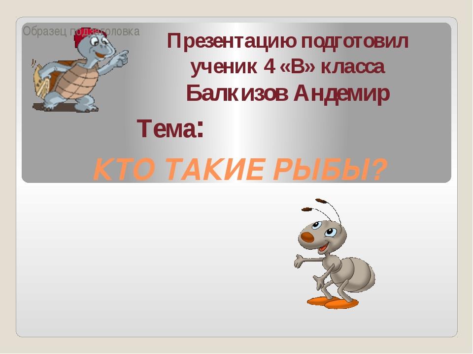 КТО ТАКИЕ РЫБЫ? Презентацию подготовил ученик 4 «В» класса Балкизов Андемир Т...