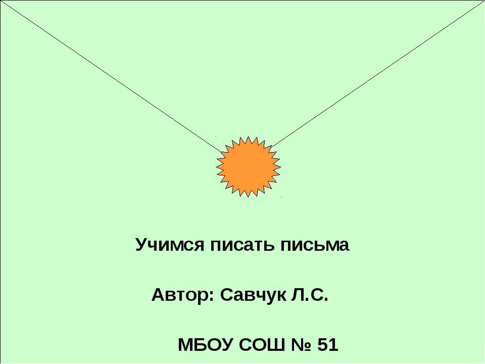 * Учимся писать письма Автор: Савчук Л.С. МБОУ СОШ № 51