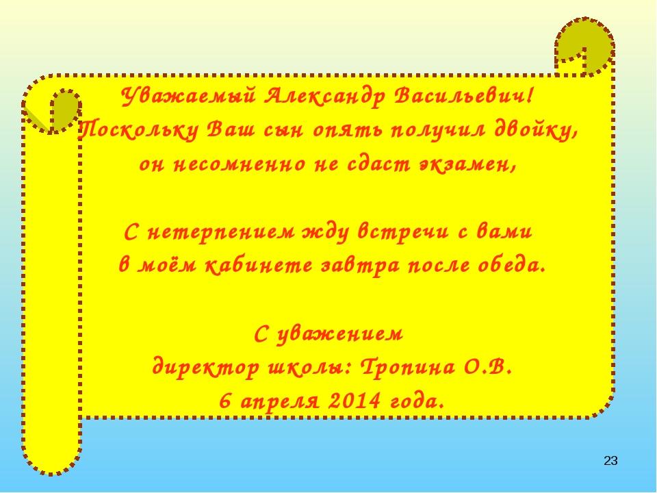 * Уважаемый Александр Васильевич! Поскольку Ваш сын опять получил двойку, он...