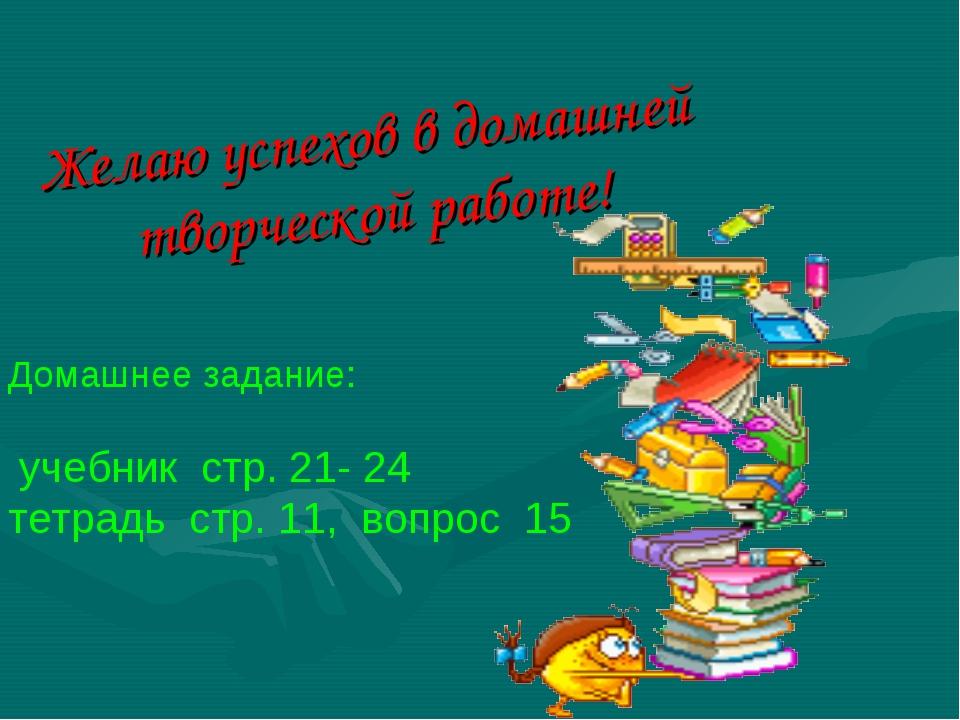 Желаю успехов в домашней творческой работе! Домашнее задание: учебник стр. 21...