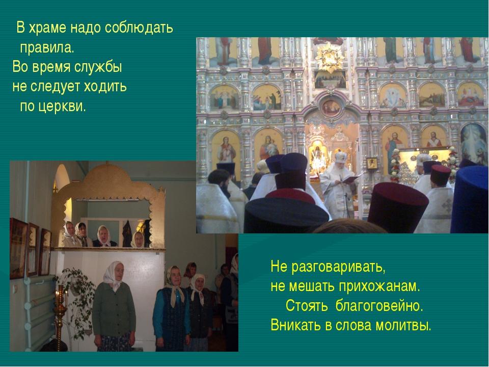 В храме надо соблюдать правила. Во время службы не следует ходить по церкви....