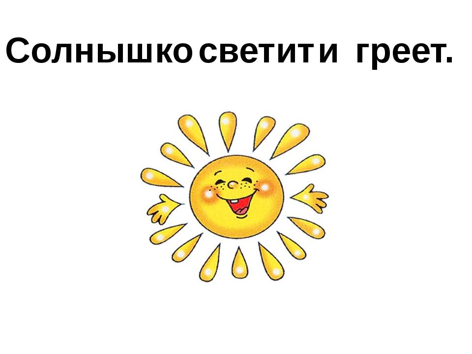 Солнышко светит греет. и