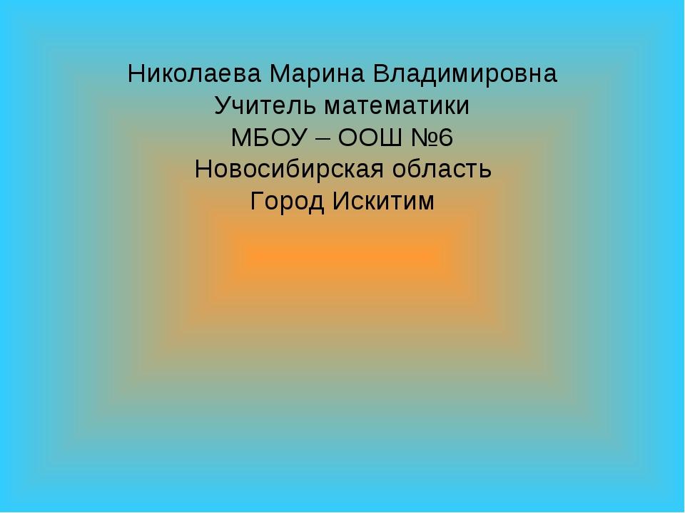 Николаева Марина Владимировна Учитель математики МБОУ – ООШ №6 Новосибирская...