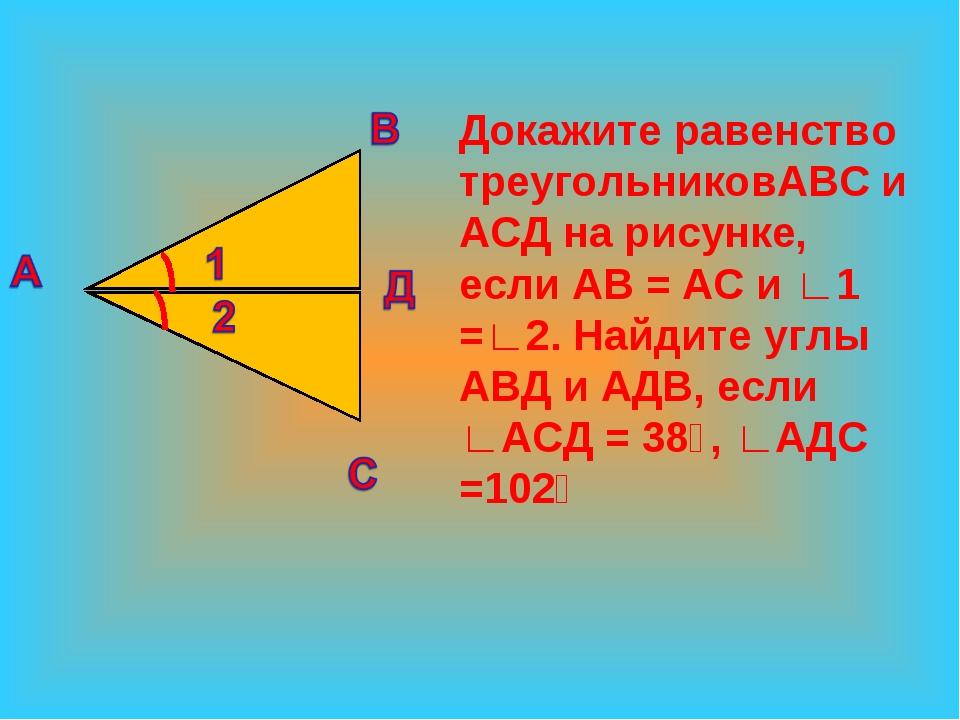 Докажите равенство треугольниковАВС и АСД на рисунке, если АВ = АС и ∟1 =∟2....