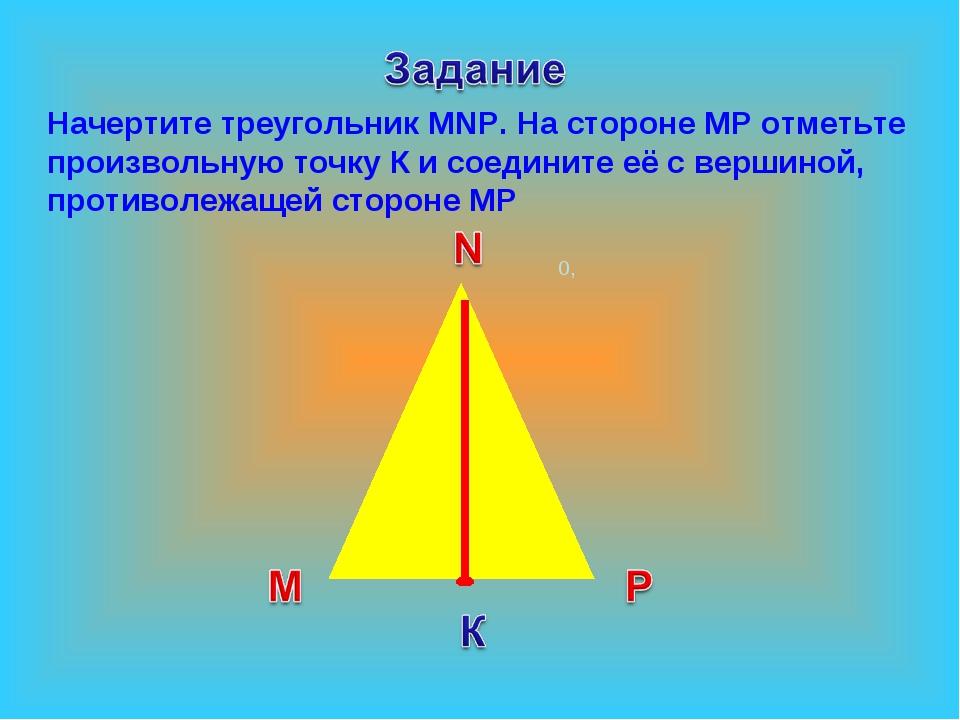 0, Начертите треугольник МNР. На стороне МР отметьте произвольную точку К и...