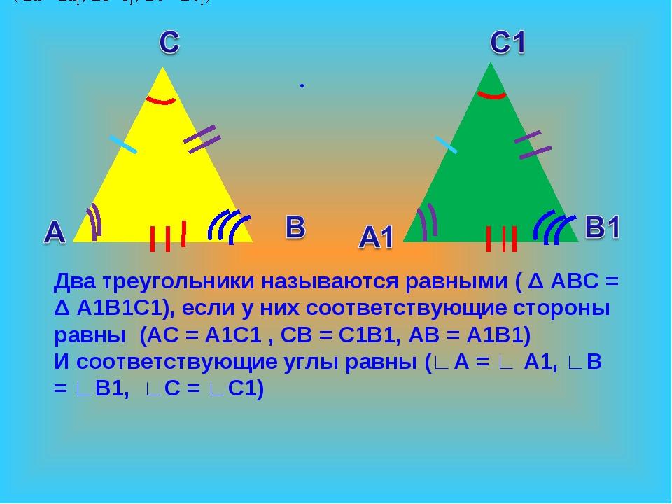 . Два треугольники называются равными ( Δ ABC = Δ A1B1C1), если у них соответ...