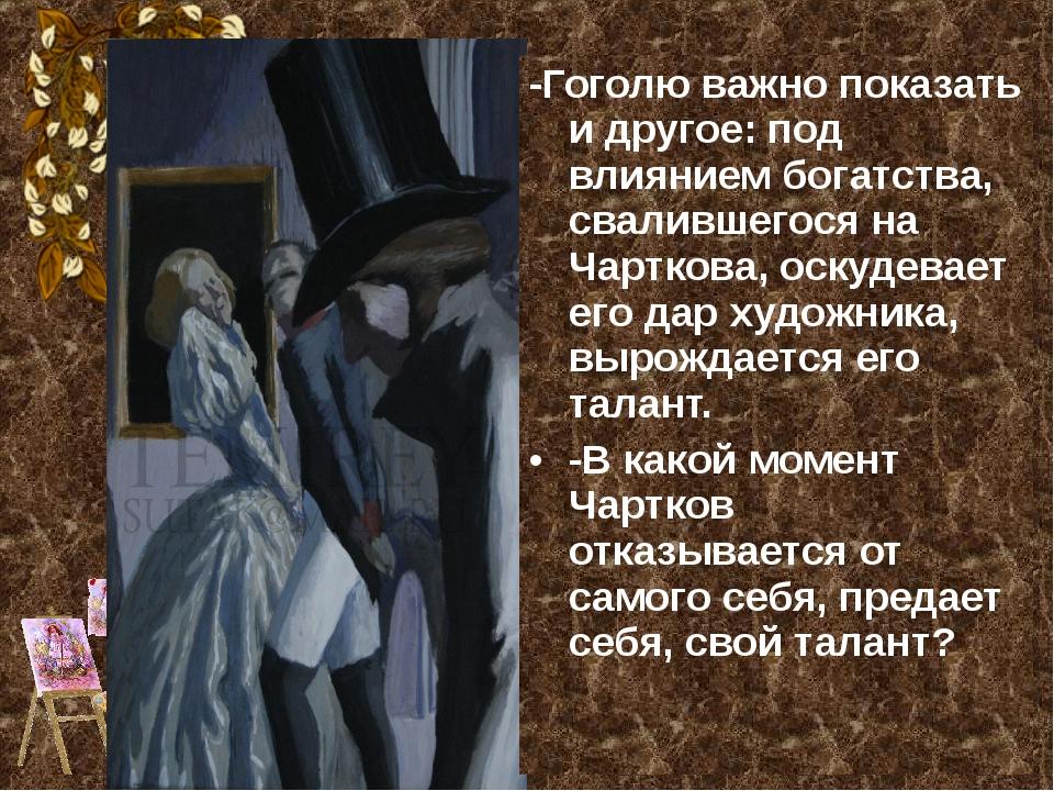 -Гоголю важно показать и другое: под влиянием богатства, свалившегося на Чарт...