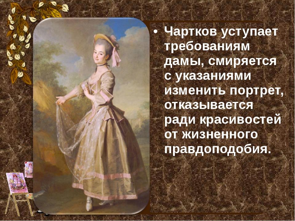 Чартков уступает требованиям дамы, смиряется с указаниями изменить портрет, о...
