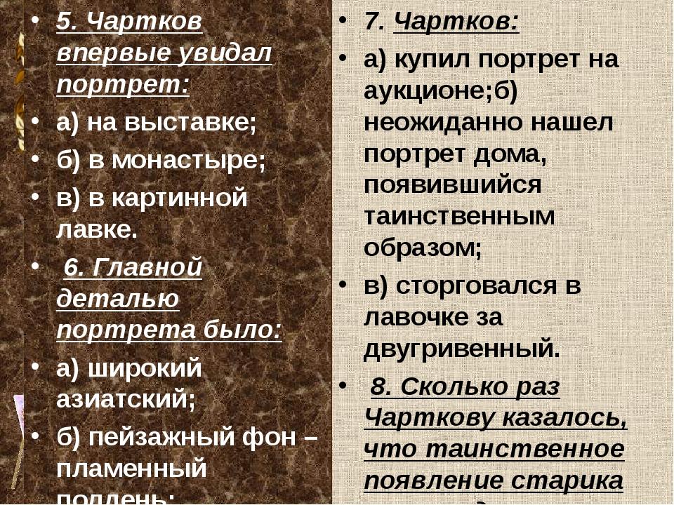 5. Чартков впервые увидал портрет: а) на выставке; б) в монастыре; в) в карти...