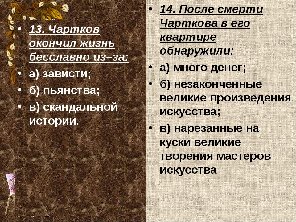 13. Чартков окончил жизнь бесславно из–за: а) зависти; б) пьянства; в) сканда...