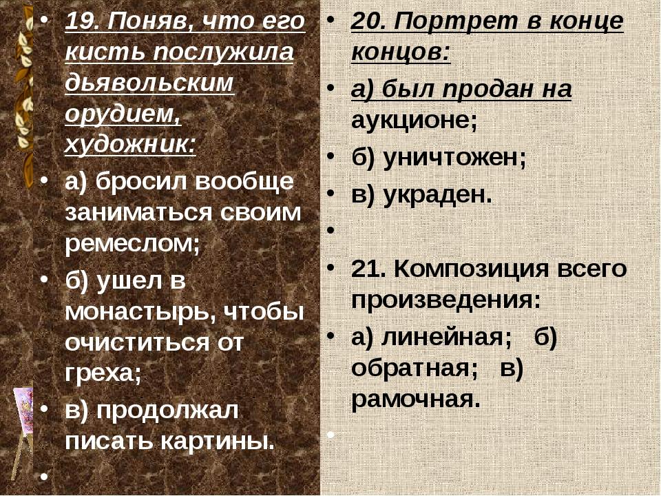 19. Поняв, что его кисть послужила дьявольским орудием, художник: а) бросил в...