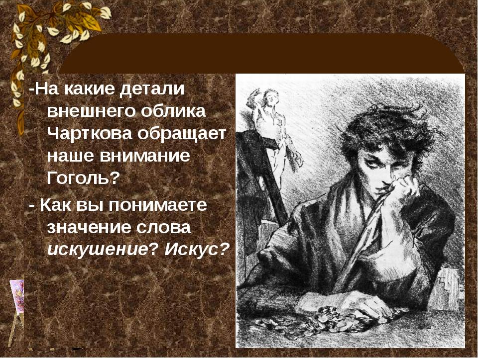 -На какие детали внешнего облика Чарткова обращает наше внимание Гоголь? - Ка...