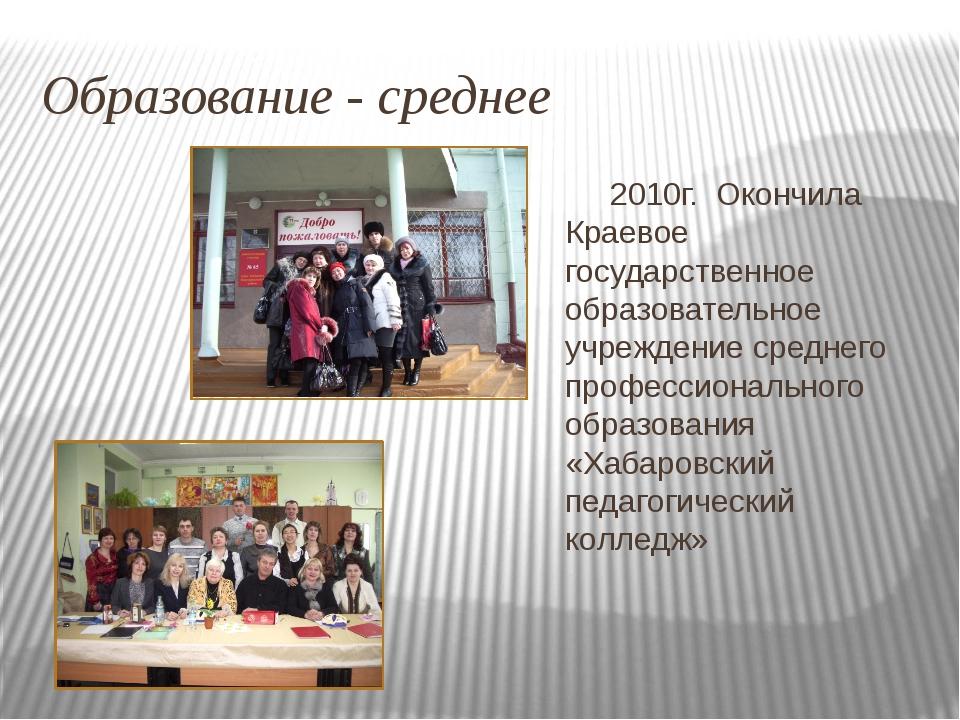 Образование - среднее 2010г. Окончила Краевое государственное образовательное...