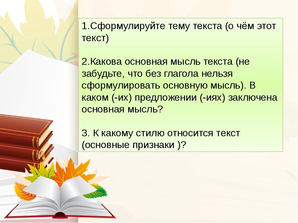 1.Сформулируйте тему текста (о чём этот текст) 2.Какова основная мысль текста...