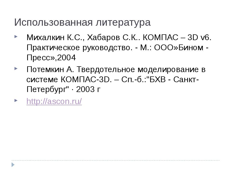 Использованная литература Михалкин К.С., Хабаров С.К.. КОМПАС – 3D v6. Практи...