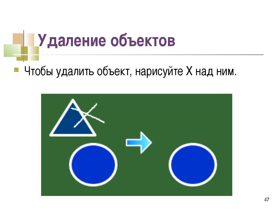 Удаление объектов Чтобы удалить объект, нарисуйте X над ним. *