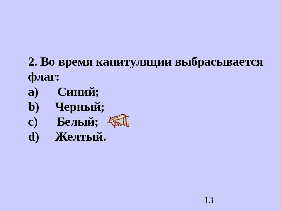 2. Во время капитуляции выбрасывается флаг: a) Синий; b) Черный; c...
