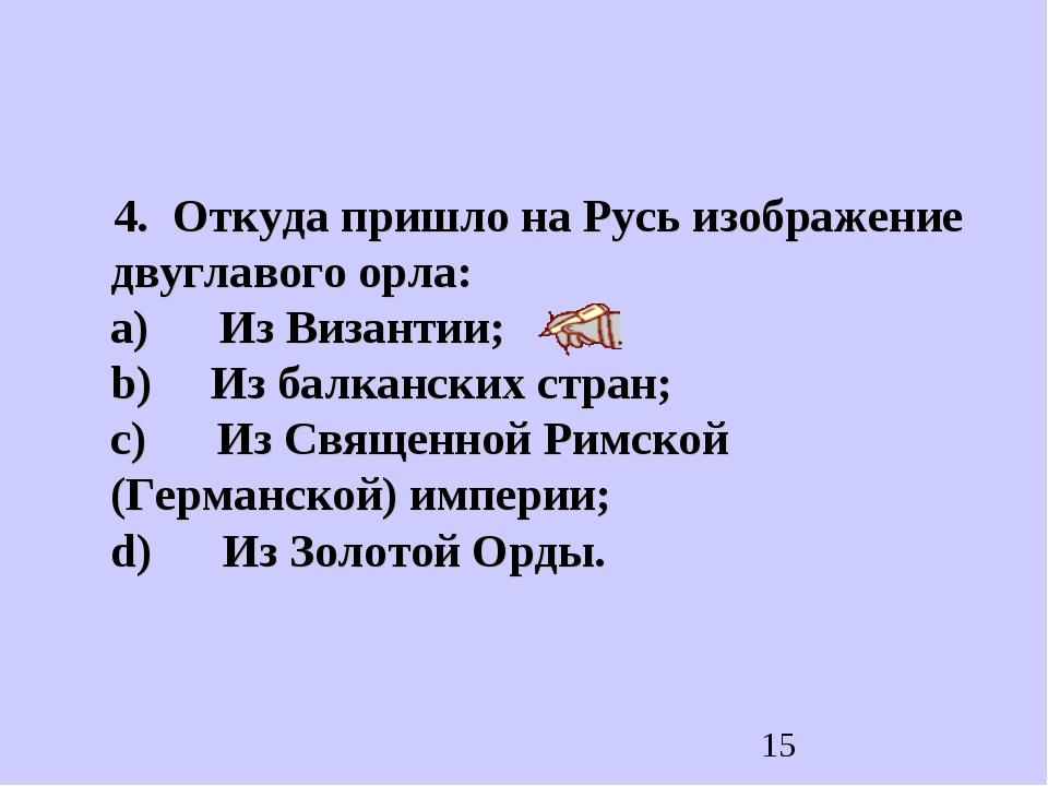 4. Откуда пришло на Русь изображение двуглавого орла: a) Из Византии; b)...