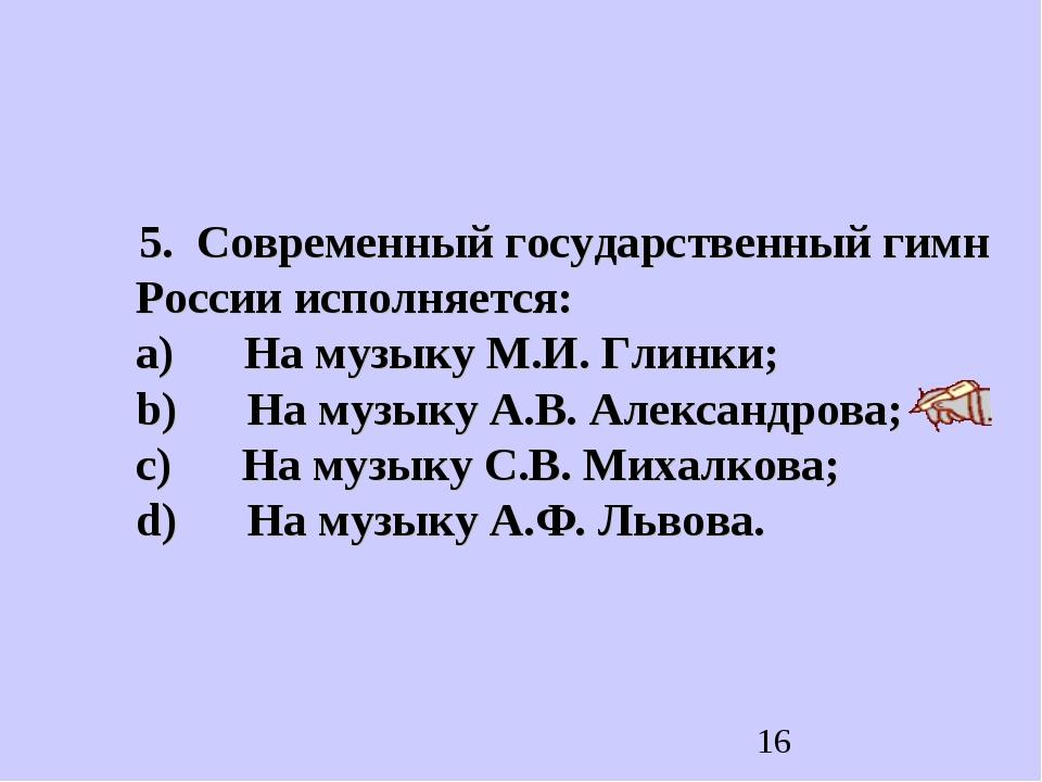 5. Современный государственный гимн России исполняется: a) На музыку М.И...