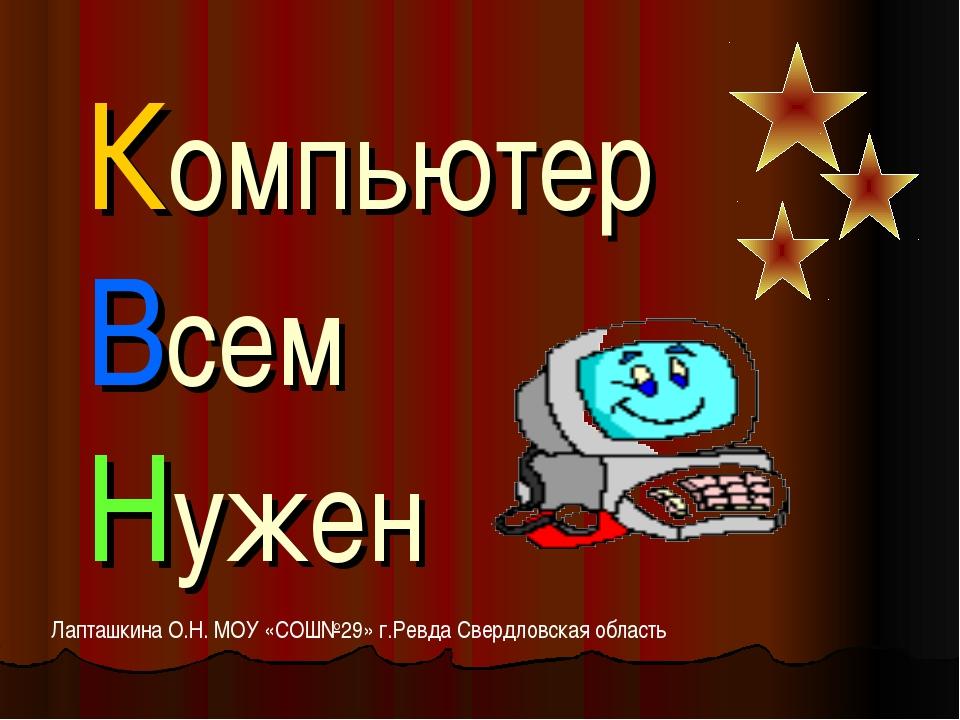 Компьютер Всем Нужен Лапташкина О.Н. МОУ «СОШ№29» г.Ревда Свердловская область