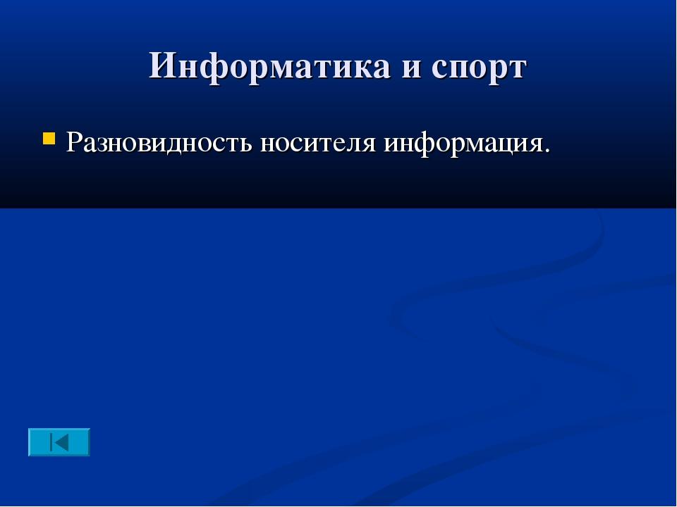 Информатика и спорт Разновидность носителя информация.