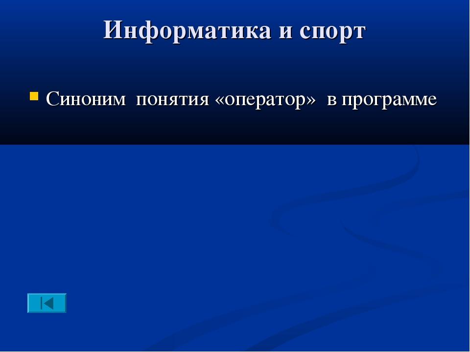 Информатика и спорт Синоним понятия «оператор» в программе