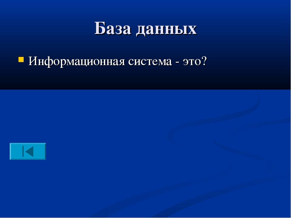 База данных Информационная система - это?