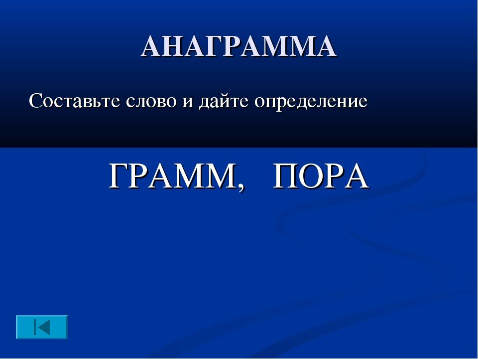 АНАГРАММА Составьте слово и дайте определение ГРАММ, ПОРА