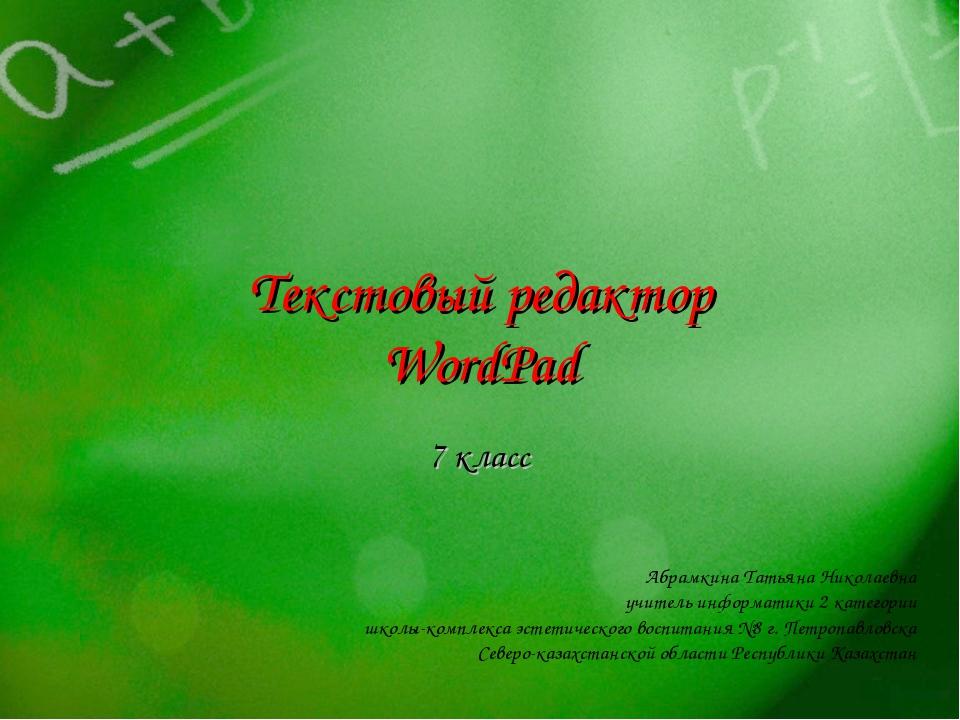 Текстовый редактор WordPad 7 класс Абрамкина Татьяна Николаевна учитель инфор...