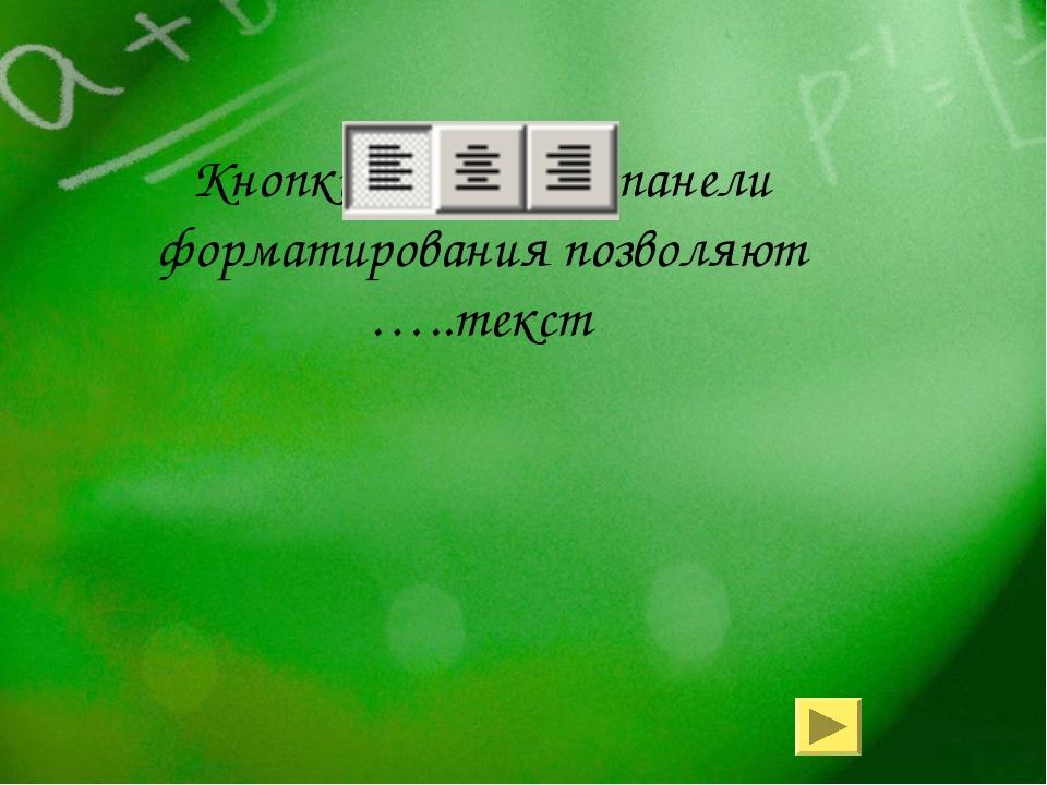 Кнопки панели форматирования позволяют …..текст