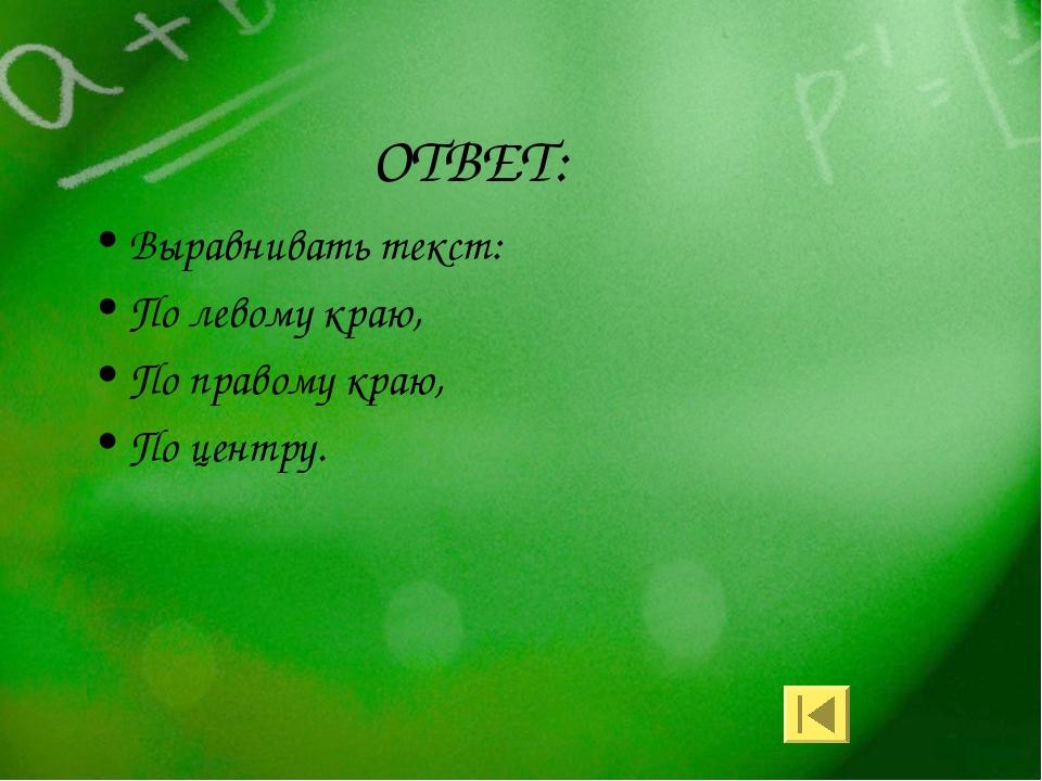ОТВЕТ: Выравнивать текст: По левому краю, По правому краю, По центру.