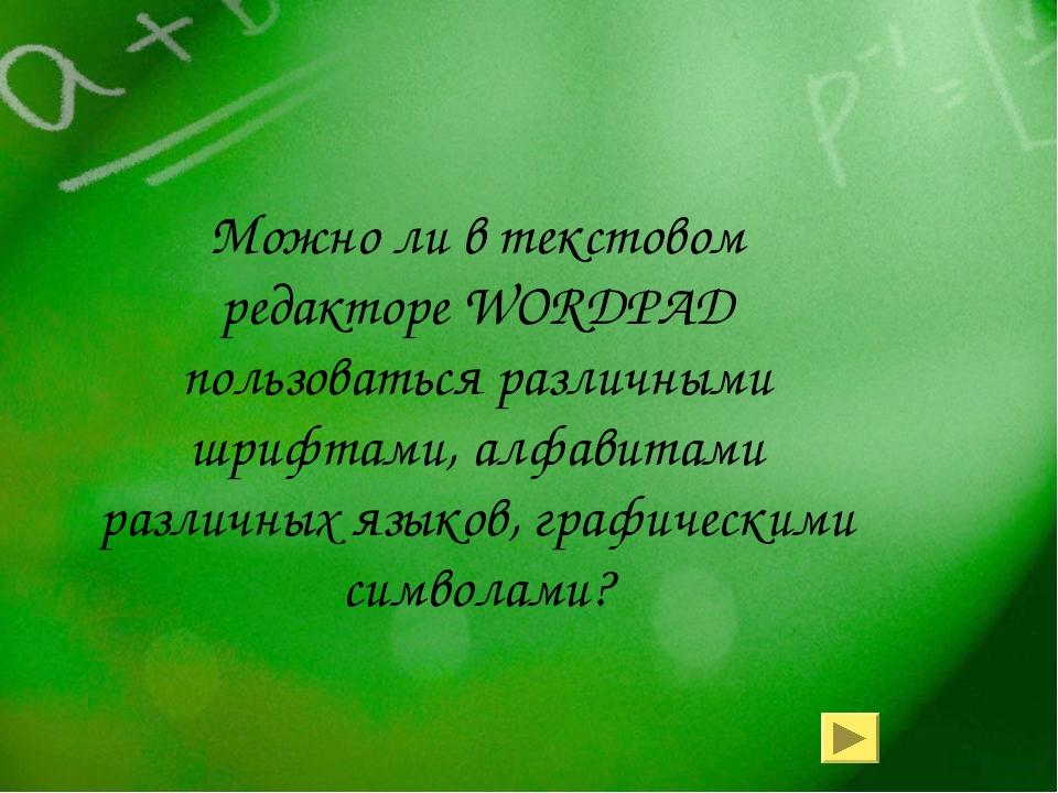 Можно ли в текстовом редакторе WORDPAD пользоваться различными шрифтами, алфа...