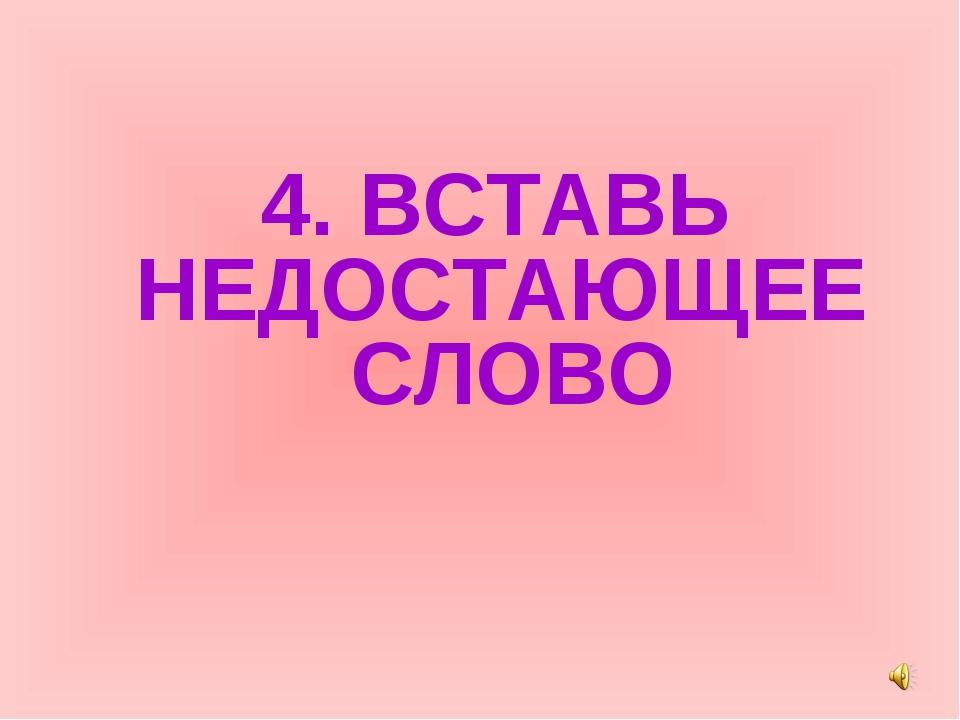 4. ВСТАВЬ НЕДОСТАЮЩЕЕ СЛОВО