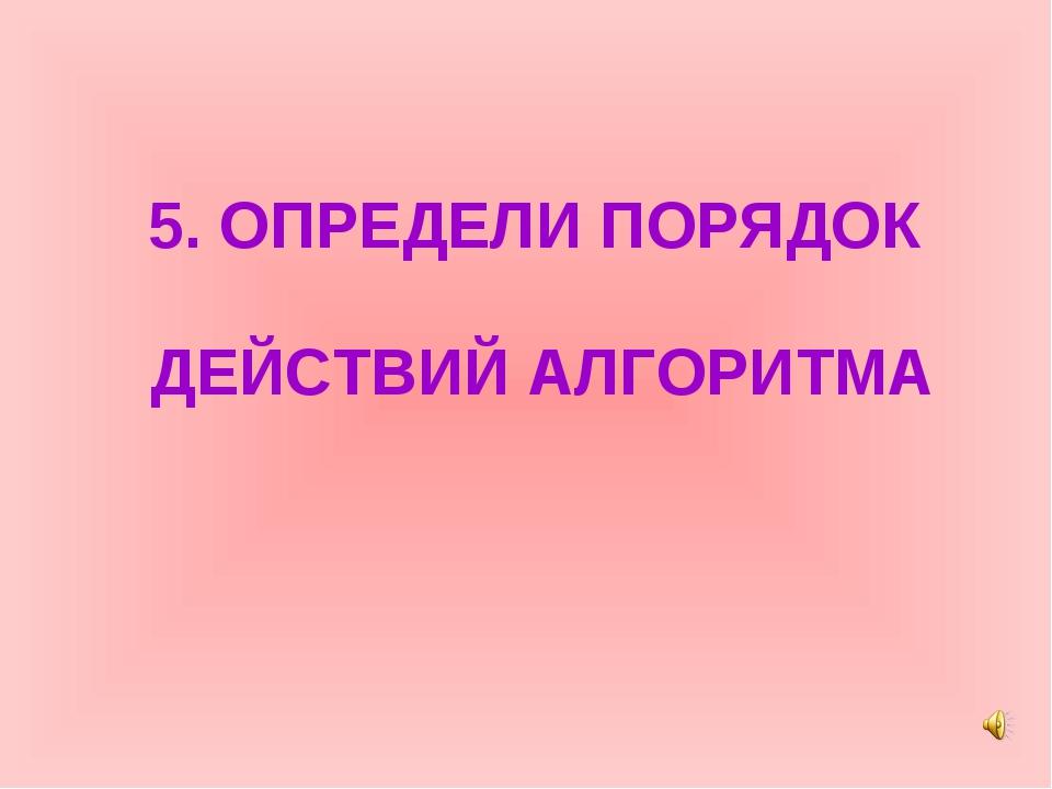 5. ОПРЕДЕЛИ ПОРЯДОК ДЕЙСТВИЙ АЛГОРИТМА