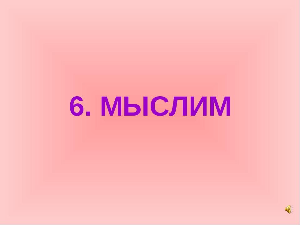6. МЫСЛИМ