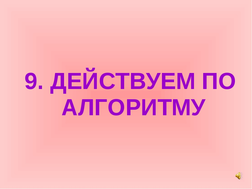 9. ДЕЙСТВУЕМ ПО АЛГОРИТМУ