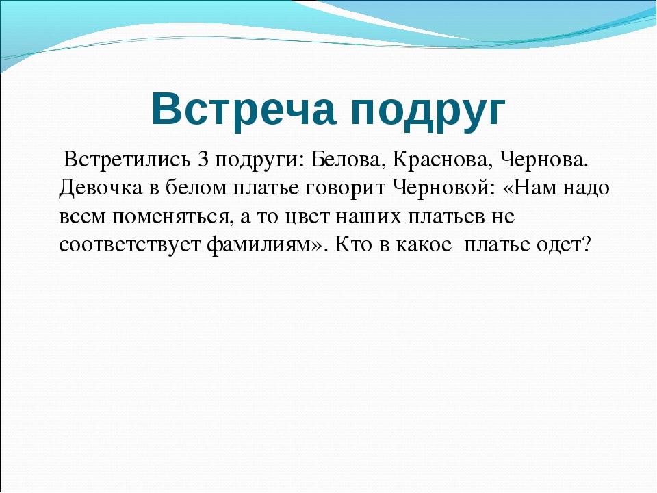 Встреча подруг Встретились 3 подруги: Белова, Краснова, Чернова. Девочка в бе...