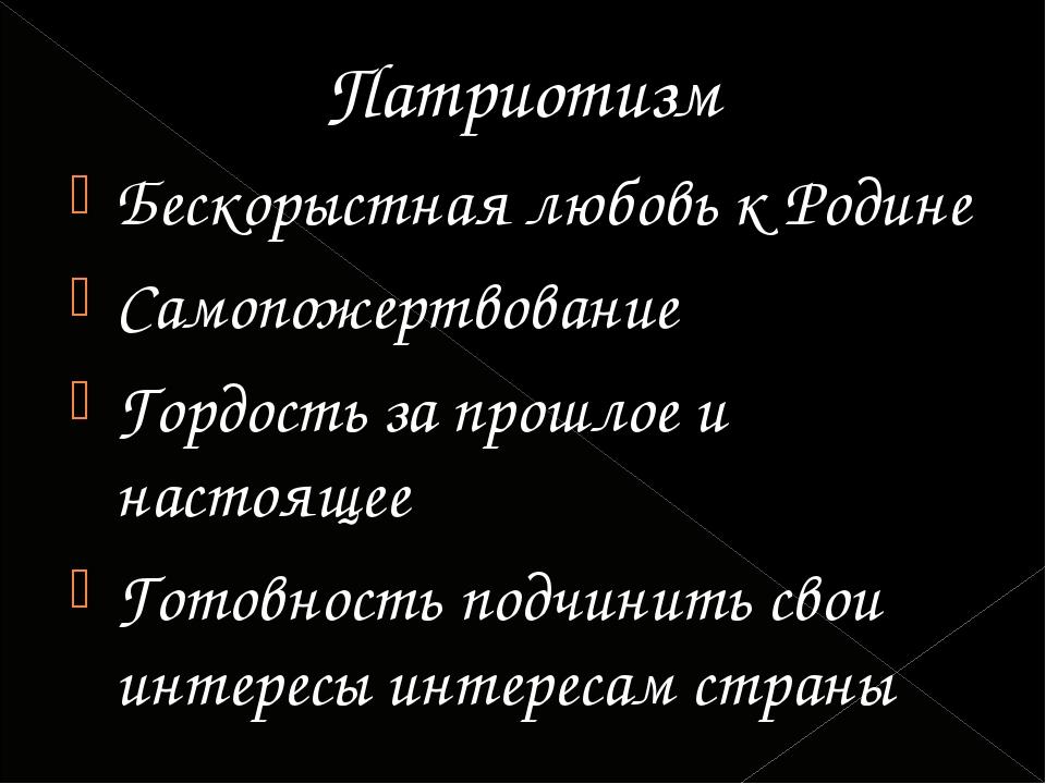 Патриотизм Бескорыстная любовь к Родине Самопожертвование Гордость за прошлое...