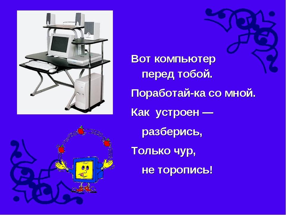 Вот компьютер перед тобой. Поработай-ка со мной. Как устроен — разберись...