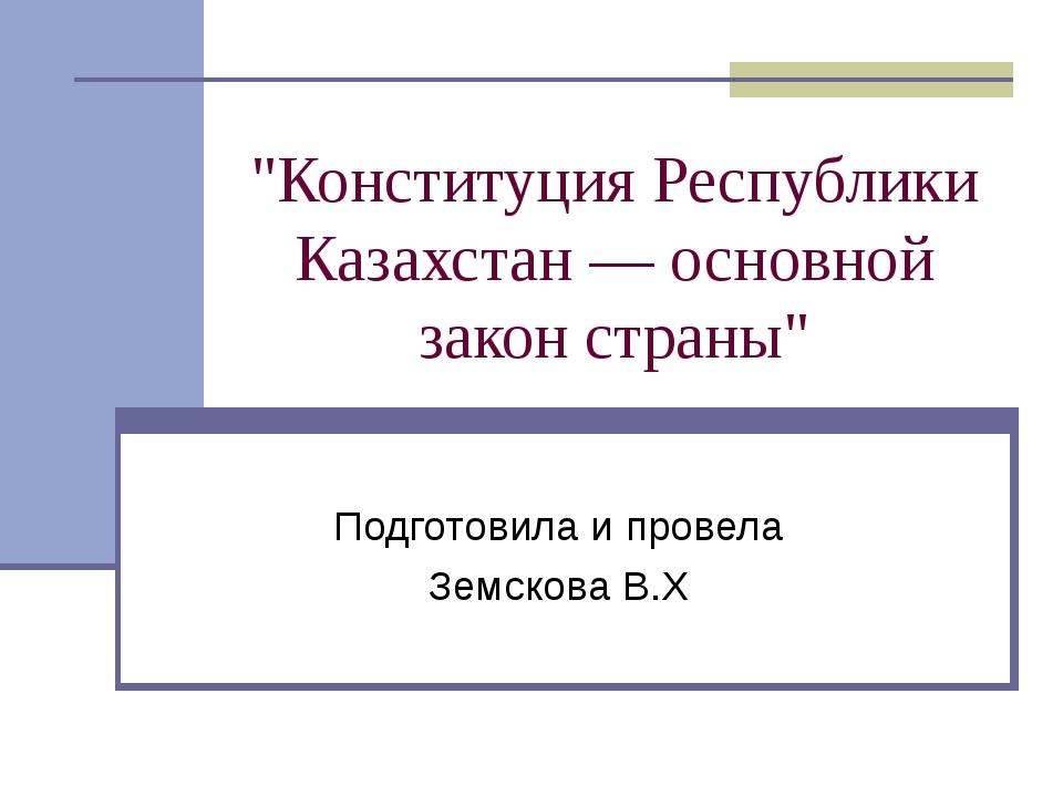 """""""Конституция Республики Казахстан — основной закон страны"""" Подготовила и пров..."""