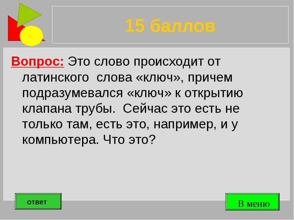 15 баллов Вопрос: Это слово происходит от латинского слова «ключ», причем под...