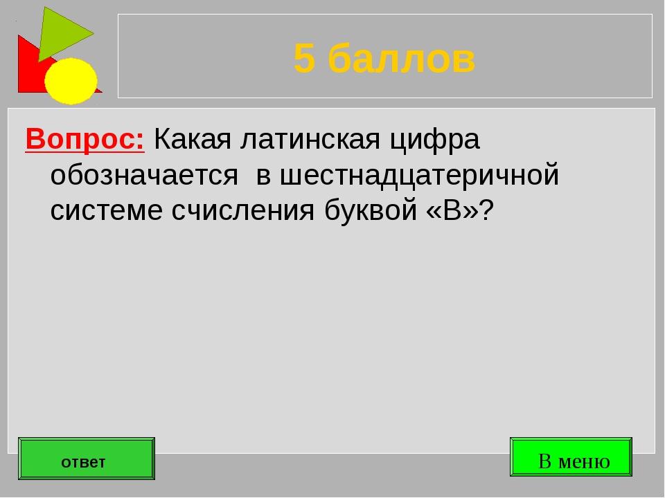 5 баллов Вопрос: Какая латинская цифра обозначается в шестнадцатеричной систе...