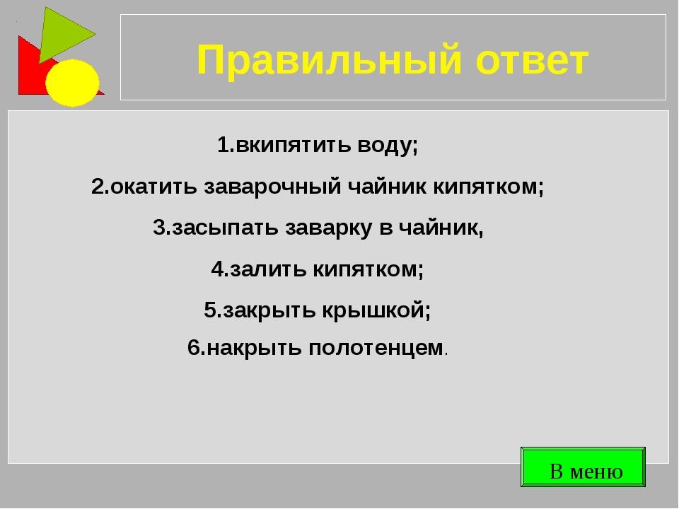 Правильный ответ 1.вкипятить воду; 2.окатить заварочный чайник кипятком; 3.за...