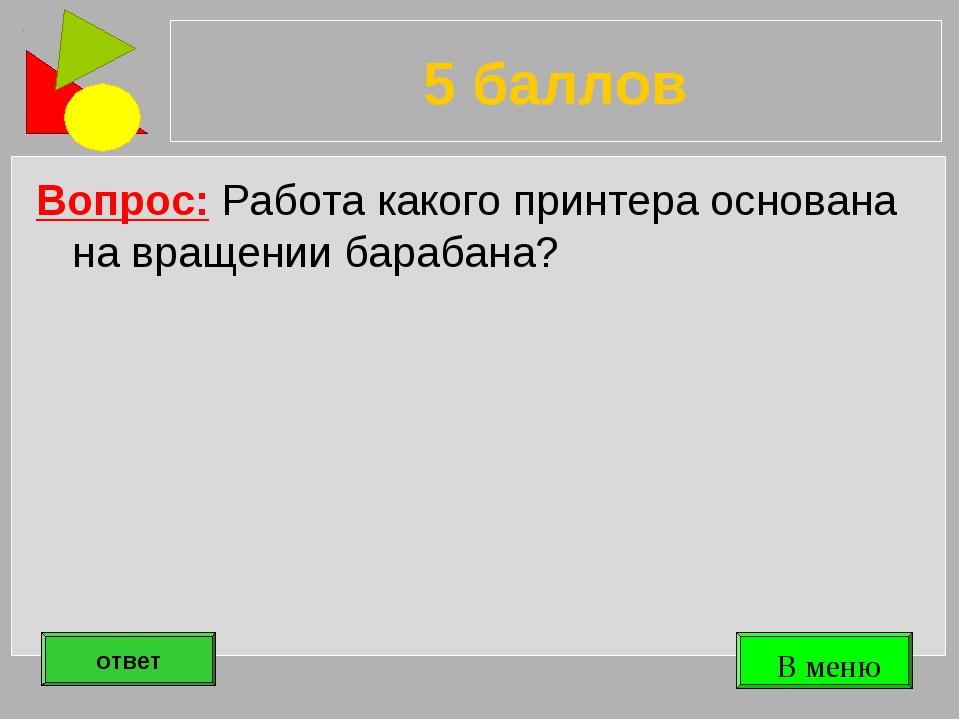 5 баллов Вопрос: Работа какого принтера основана на вращении барабана? ответ