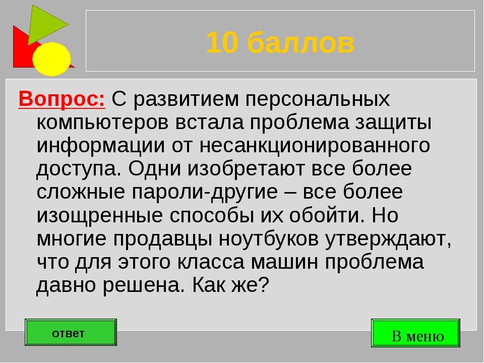 10 баллов Вопрос: С развитием персональных компьютеров встала проблема защиты...