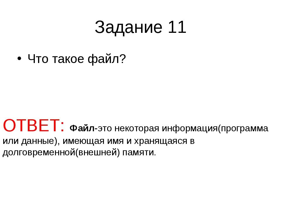 Задание 11 Что такое файл? ОТВЕТ: Файл-это некоторая информация(программа или...