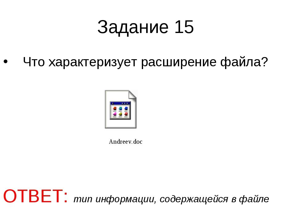 Задание 15 Что характеризует расширение файла? ОТВЕТ: тип информации, содержа...